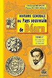 Histoire générale du Pays souverain de Béarn (Tome Ier : des origines à Henri III de Navarre) (French Edition)