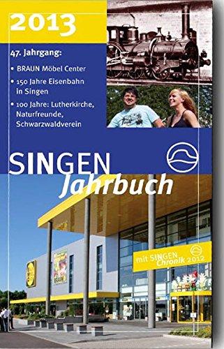 SINGEN Jahrbuch 2013 mit SINGEN Chronik 2012: Schwerpunkte: BRAUN Möbel Center, 150 Jahre Eisenbahn in Singen, 100 Jahre: Lutherkirche, Naturfreunde, Schwarzwaldverein - gesamt 37 Beiträge