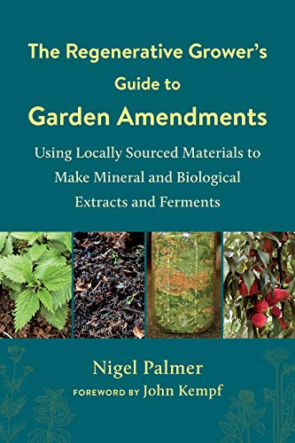 Compare Textbook Prices for The Regenerative Grower's Guide to Garden Amendments: Using Locally Sourced Materials to Make Mineral and Biological Extracts and Ferments  ISBN 9781603589888 by Palmer, Nigel,Kempf, John