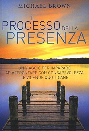 Il processo della presenza. Un viaggio per imparare ad affrontare con consapevolezza le vicende quotidiane. Nuova ediz.