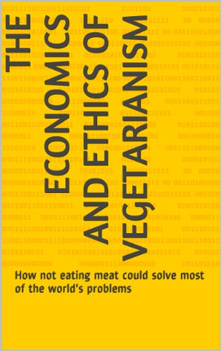 The Economics and Ethics of Vegetarianism: How not eating meat could solve most of the world's probl