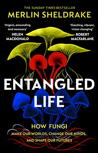 Entangled Life: The phenomenal Sunday Times bestseller exploring how fungi make our worlds, change...
