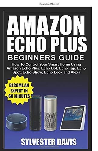 Amazon Echo Plus Beginners Guide: How to Control your Smart Home using Amazon Echo Plus, Echo Dot, Echo Tap, Echo spot, Echo Show, Echo Look and Alexa (Echo Plus Manual)