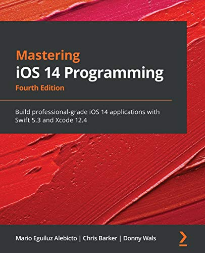 Mastering iOS 14 Programming: Build professional-grade iOS 14 applications with Swift 5.3 and Xcode 12.4, 4th Edition