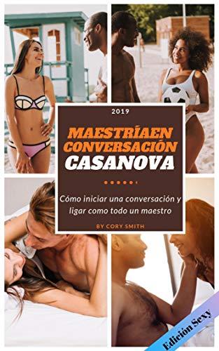 MAESTRÍA EN CONVERSACIÓN CASANOVA, EDICION SEXY: Cómo iniciar una conversación y ligar como todo un maestro (Spanish Version).