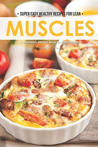 Super Easy Healthy Recipes for Lean Muscles: A Heavenly Recipe Book for Bodybuilders