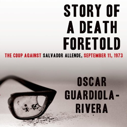 Story of a Death Foretold     The Coup against Salvador Allende, 11 September 1973              By:                                                                                                                                 Oscar Guardiola-Rivera                               Narrated by:                                                                                                                                 Danny Pardo                      Length: 16 hrs and 9 mins     9 ratings     Overall 3.4
