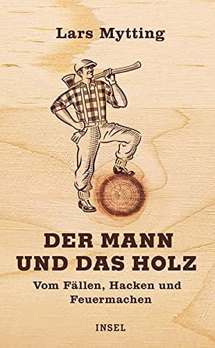 Der Mann und das Holz: Vom Fällen,...