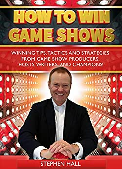 How To Win Game Shows: Winning Tips, Tactics and Strategies from Game Show Producers, Hosts, Writers ... and Champions! by [Stephen Hall]
