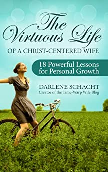 The Virtuous Life of a Christ-Centered Wife: 18 Powerful Lessons for Personal Growth by [Darlene Schacht]