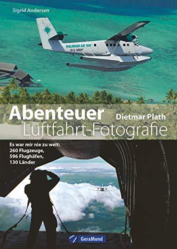 Abenteuer Luftfahrt-Fotografie. Es war mir nie zu weit: 260 Flugzeuge, 596 Flughäfen, 130 Länder. Aus dem Leben eines Luftfahrtfotografen. Menschen und Maschinen, Absturz und Abenteuer.