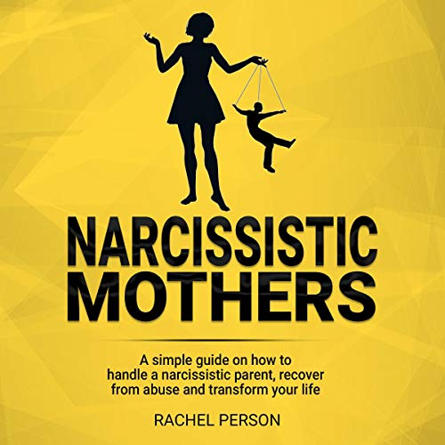 Narcissistic Mothers: A Simple Guide on How to Handle a Narcissistic Parent, Recover from Abuse and Transform Your Life