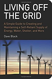 Living Off the Grid: A Simple Guide to Creating and Maintaining a Self-Reliant Supply of Energy, Water, Shelter and More by Dave Black (2008-11-01)