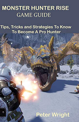 MONSTER HUNTER RISE GAME GUIDE: Tips, Tricks and Strategies To Know To Become A Pro Hunter