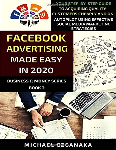 Facebook Advertising Made Easy In 2020: Your Step-By-Step Guide To Acquiring Quality Customers Cheaply And On Autopilot Using Effective Social Media ... Strategies (Business & Money Series, Band 3)