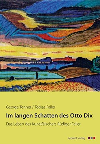 Im langen Schatten des Otto Dix: Das Leben des Kunstfälschers Rüdiger Faller