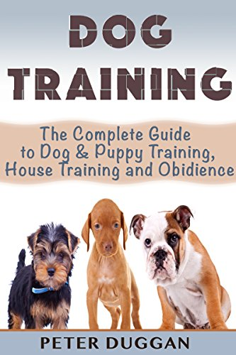 DOG TRAINING: The Complete Guide to Puppy Training, House Training & Obedience- For Old and Young Dogs! 2nd Edition (Dog and Puppy Training & Obedience Book 1)