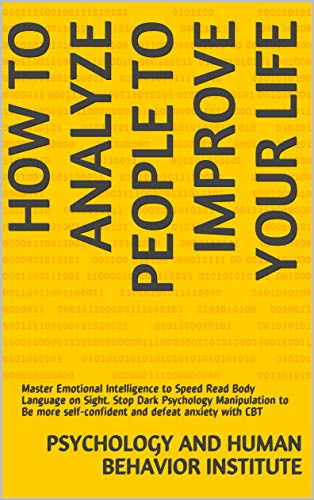 How To Analyze People To Improve Your Life: Master Emotional Intelligence to Speed Read Body Language on Sight. Stop Dark Psychology Manipulation to Be more self-confident and defeat anxiety with CBT