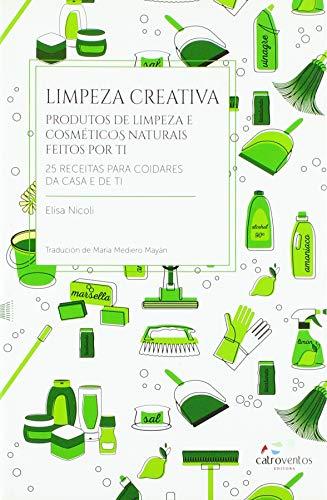 Limpeza creativa: Produtos de limpeza e cosméticos naturais feitos por ti. 25 receitas para coidares da casa e de ti