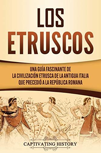 Los Etruscos: Una guía fascinante de la civilización etrusca de la antigua Italia que precedió a la República romana