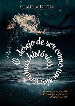 O Desejo de Ser Como Um Rio: e outros contos por [Claudia Dugim]