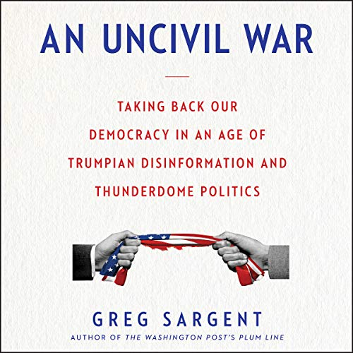 An Uncivil War     Taking Back Our Democracy in an Age of Trumpian Disinformation and Thunderdome Politics              By:                                                                                                                                 Greg Sargent                               Narrated by:                                                                                                                                 Adam Verner                      Length: 5 hrs and 41 mins     20 ratings     Overall 4.0