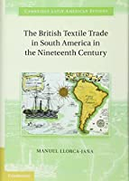 The British Textile Trade in South America in the Nineteenth Century (Cambridge Latin American Studies)