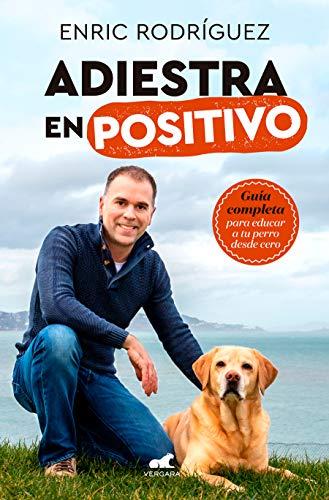 Adiestra en positivo: Guía completa para educar a tu perro desde cero...