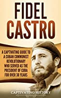 Fidel Castro: A Captivating Guide to a Cuban Communist Revolutionary Who Served as the President of Cuba for Over 30 Years