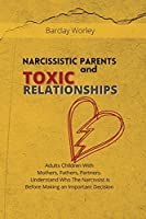 Narcissistic Parents and Toxic Relationships: Adults Children With Mothers, Fathers, Partners. Understand Who The Narcissist is Before Making an Important Decision.