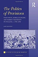 The Politics of Provisions: Food Riots, Moral Economy, and Market Transition in England, c. 1550–1850 (History of Retailing and Consumption)