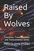 Raised By Wolves: Volume one in a series of three linked trilogies (Transition, Transformation, and Transcendence)