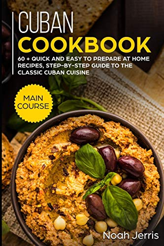 Cuban Cookbook: MAIN COURSE – 60 + Quick and easy to prepare at home recipes, step-by-step guide to the classic Cuban cuisine