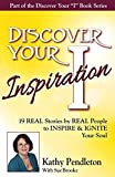 Discover Your Inspiration Kathy Pendleton Edition: Real Stories by Real People to Inspire and Ignite Your Soul