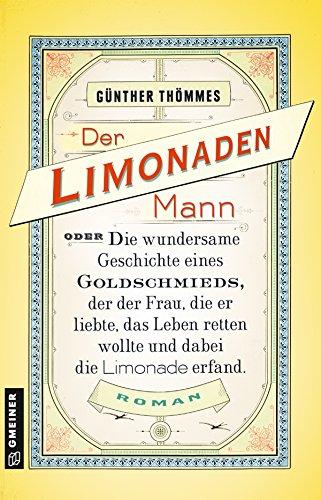 Der Limonadenmann oder Die wundersame Geschichte eines Goldschmieds, der der Frau, die er liebte, das Leben retten wollte und dabei die Limonade ... ... Romane im GMEINER-Verlag): Historischer Roman