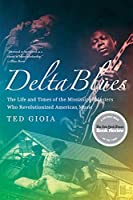 Delta Blues: The Life and Times of the Mississippi Masters Who Revolutionized American Music