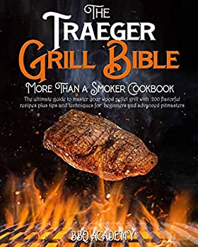 The Traeger Grill Bible • More Than a Smoker Cookbook  The Ultimate Guide to Master your Wood Pellet Grill with 200 Flavorful Recipes Plus Tips and Techniques for Beginners and Advanced Pitmasters