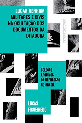 Lugar nenhum: Militares e civis na ocultação dos documentos da ditadura (Coleção arquivos da repressão no Brasil)