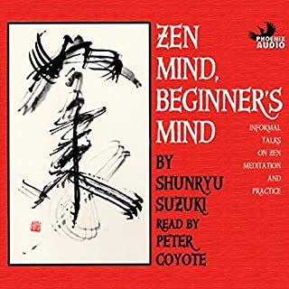 Zen Mind, Beginner's Mind                   By:                                                                                                                                 Shunryu Suzuki                               Narrated by:                                                                                                                                 Peter Coyote                      Length: 2 hrs and 57 mins     947 ratings     Overall 4.4