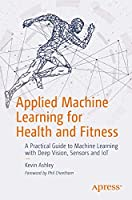 Applied Machine Learning for Health and Fitness: A Practical Guide to Machine Learning with Deep Vision, Sensors and IoT Front Cover