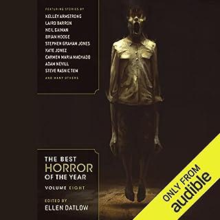 The Best Horror of the Year, Volume Eight                   Written by:                                                                                                                                 Ellen Datlow - editor                               Narrated by:                                                                                                                                 Cassandra Livingston,                                                                                        Bernard Setaro Clark                      Length: 14 hrs and 10 mins     1 rating     Overall 5.0