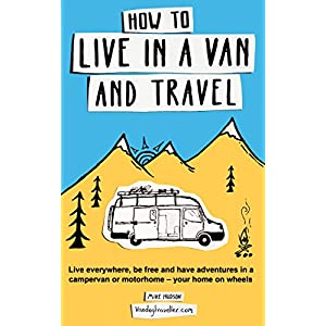 How to live in a van and travel: Live everywhere, be free and have adventures in a campervan or motorhome