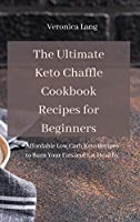 The Ultimate Keto Chaffle Cookbook Recipes for Beginners: Affordable Low Carb Keto Recipes to Burn Your Fats and Eat Healthy