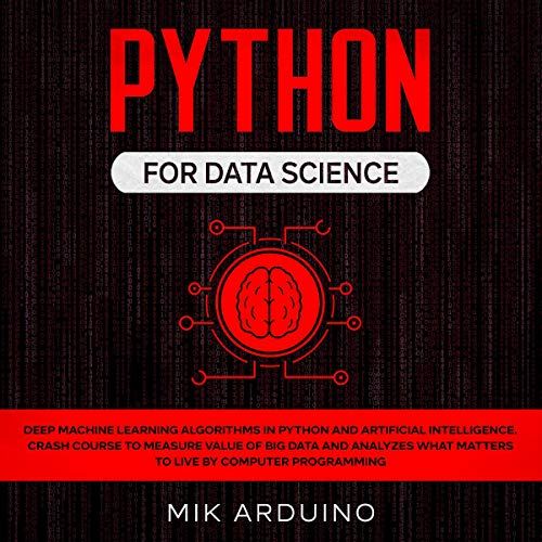 Python for Data Science: Deep Machine Learning Algorithms in Python and Artificial Intelligence. Crash Course to Measure Value of Big Data and Analyzes What Matters to Live by Computer Programming