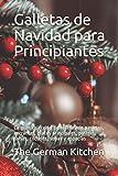 Galletas de Navidad para Principiantes: La gran colección de recetas de pasteles, entrantes, platos principales, postres, salsas, cócteles, sopas y especias