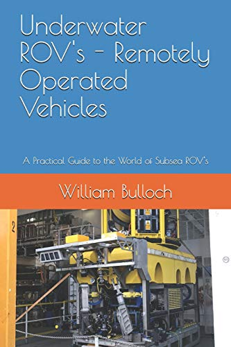 Underwater ROV's - Remotely Operated Vehicles: A Practical Guide to the World of Subsea ROV's