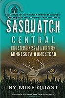 Sasquatch Central: High Strangeness at a Northern Minnesota Homestead (Sasquatch Chronicles)