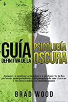 Guía Definitiva de la Psicología Oscura Aprende a Analizar a la Gente y a Deshacerte de las Personas Manipuladoras Comprendiendo sus Técnicas y Reconociendolas Inmediatamente
