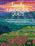 Lovely Landscape Quilts: Using Strings and Scraps to Piece and Appliqué Scenic Quilts: Using Strings and Scraps to Piece and Applique Scenic Quilts