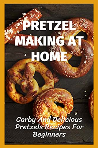 Pretzel Making At Home: Carby And Delicious Pretzels Recipes For Beginners: Guide To Baking Pretzels (English Edition)